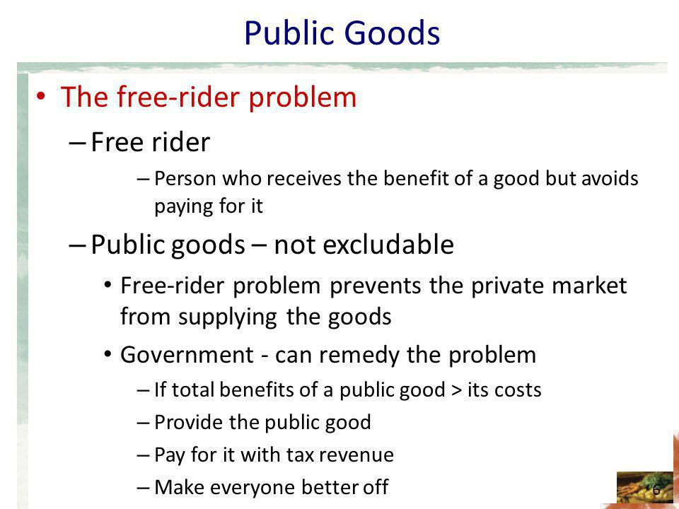 Public Goods The free-rider problem – Free rider – Person who receives the benefit of a good but avoids paying for it – Public goods – not excludable Free-rider problem prevents the private market from supplying the goods Government - can remedy the problem – If total benefits of a public good > its costs – Provide the public good – Pay for it with tax revenue – Make everyone better off 6