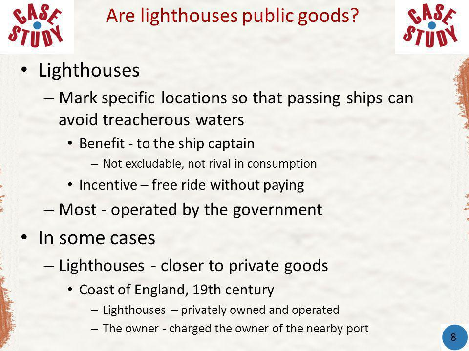 Lighthouses – Mark specific locations so that passing ships can avoid treacherous waters Benefit - to the ship captain – Not excludable, not rival in consumption Incentive – free ride without paying – Most - operated by the government In some cases – Lighthouses - closer to private goods Coast of England, 19th century – Lighthouses – privately owned and operated – The owner - charged the owner of the nearby port Are lighthouses public goods.