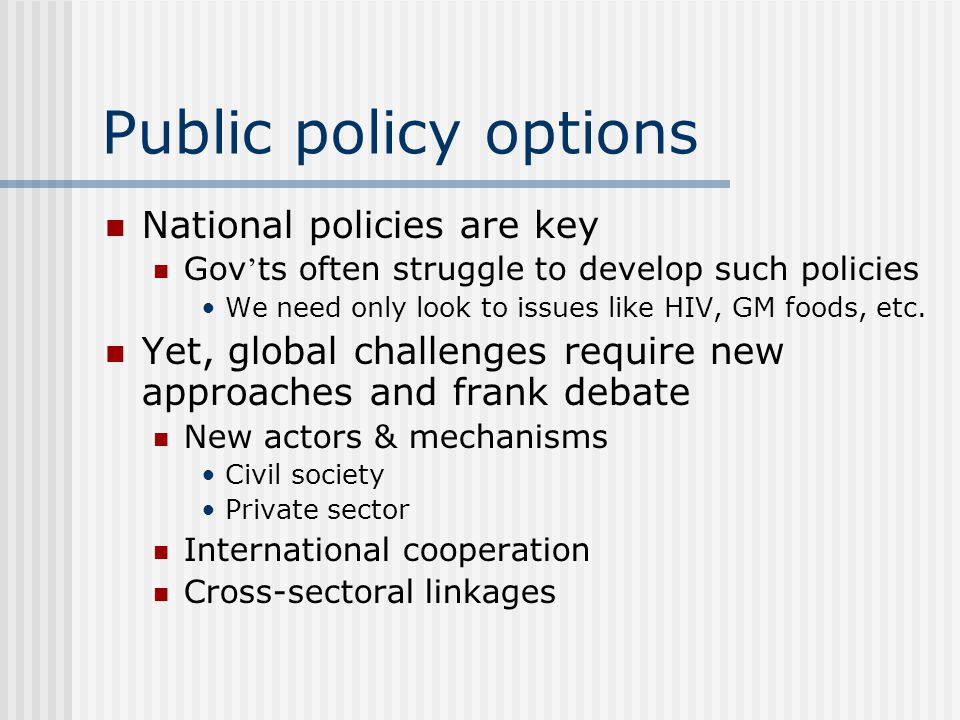 Public policy options National policies are key Gov ts often struggle to develop such policies We need only look to issues like HIV, GM foods, etc.