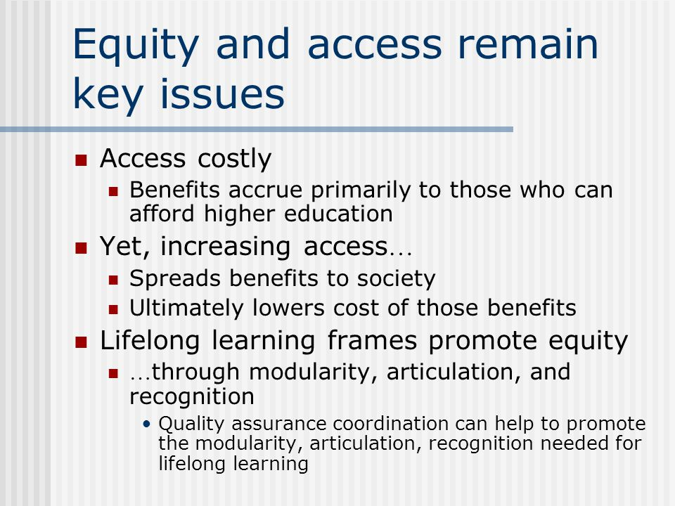 Equity and access remain key issues Access costly Benefits accrue primarily to those who can afford higher education Yet, increasing access … Spreads benefits to society Ultimately lowers cost of those benefits Lifelong learning frames promote equity … through modularity, articulation, and recognition Quality assurance coordination can help to promote the modularity, articulation, recognition needed for lifelong learning