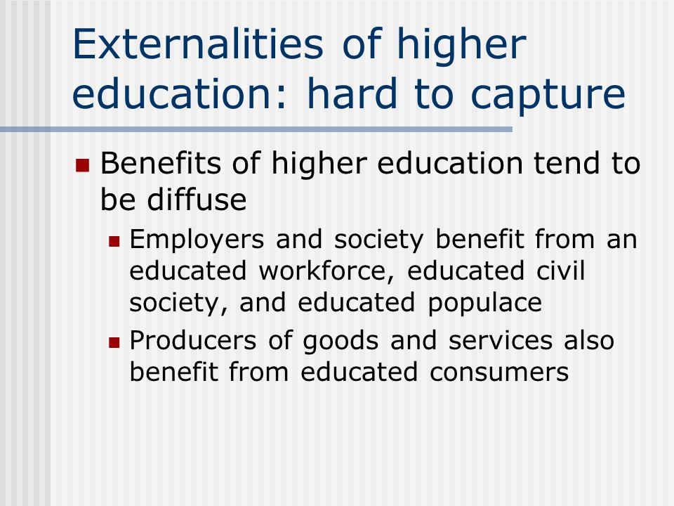 Externalities of higher education: hard to capture Benefits of higher education tend to be diffuse Employers and society benefit from an educated workforce, educated civil society, and educated populace Producers of goods and services also benefit from educated consumers