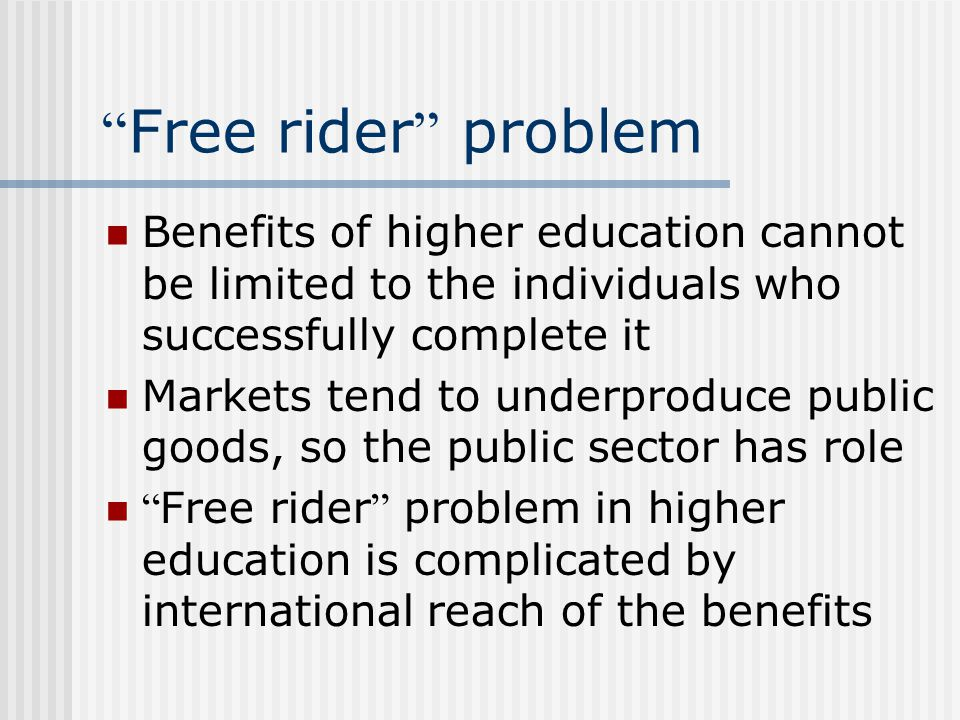 Free rider problem Benefits of higher education cannot be limited to the individuals who successfully complete it Markets tend to underproduce public goods, so the public sector has role Free rider problem in higher education is complicated by international reach of the benefits