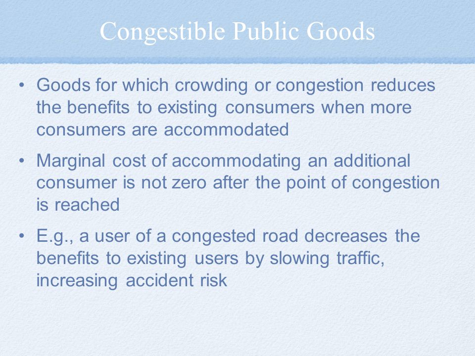 Congestible Public Goods Goods for which crowding or congestion reduces the benefits to existing consumers when more consumers are accommodated Margin