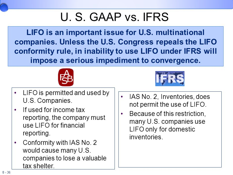 8 - 36 U. S. GAAP vs. IFRS LIFO is permitted and used by U.S. Companies. If used for income tax reporting, the company must use LIFO for financial rep