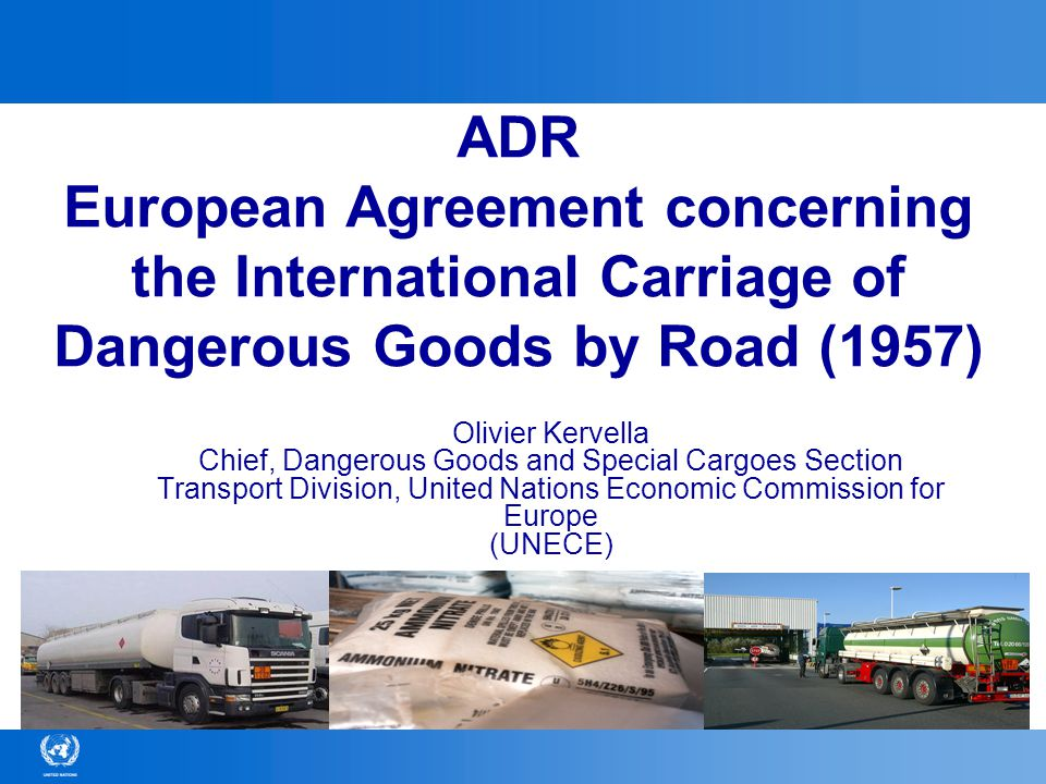 © United Nations Economic Commission for Europe12 ADR Annex A (Parts 1-7) Conditions applicable to goods themselves (classification, packing, tanks, labelling, documents, etc.) Directly based on the UN Model Regulations on the Transport of Dangerous Goods Nearly identical to-RID (rail) -ADN (inland waterways) -IMDG Code (sea) -ICAO TI (air) Relevant for all modes of transport