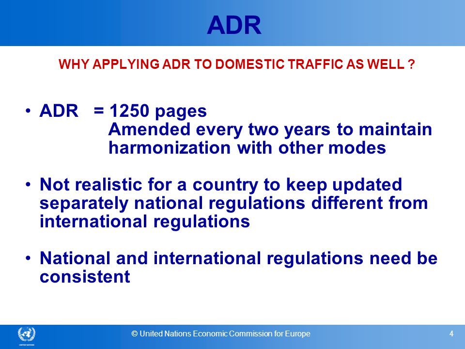 © United Nations Economic Commission for Europe15 ADR Implications for Contracting Parties (2) Cooperation with other Contracting Parties - UNECE Working Party on the Transport of Dangerous Goods (WP.15) Application to domestic traffic not required by ADR but - Highly recommended by UNECE Inland Transport Committee -Required for EU countries (Directive 2008/68/EC) Notifications to the UNECE secretariat (bilateral/multilateral agreements; accidents/incidents; transport restrictions)