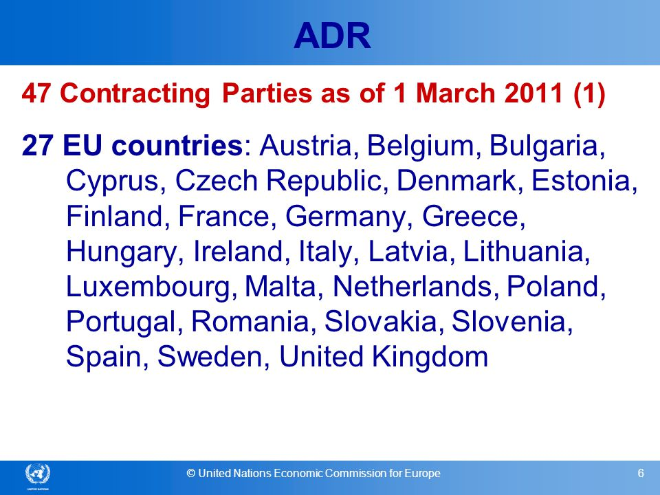 © United Nations Economic Commission for Europe17 ADR Advantages for Contracting Parties (2) Possibility to arrange, through special bilateral or multilateral agreements, less stringent conditions Full compatibility with other international obligations (transport of dangerous goods by rail, air and sea)