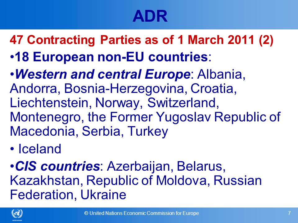 © United Nations Economic Commission for Europe8 ADR 47Contracting Parties as of 1 March 2011 (3) 2 Non-European countries: North Africa : Morroco and Tunisia Open to all UN Member States (by procedure of accession) Geographical extension linked to territorial proximity Simultaneous accession to ADR and 1993 Protocol recommended