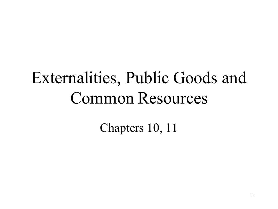 1 Externalities, Public Goods and Common Resources Chapters 10, 11