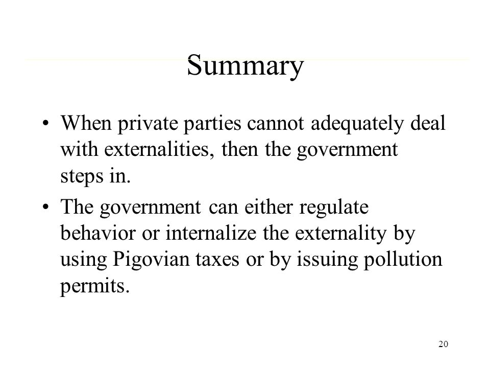 20 Summary When private parties cannot adequately deal with externalities, then the government steps in. The government can either regulate behavior o