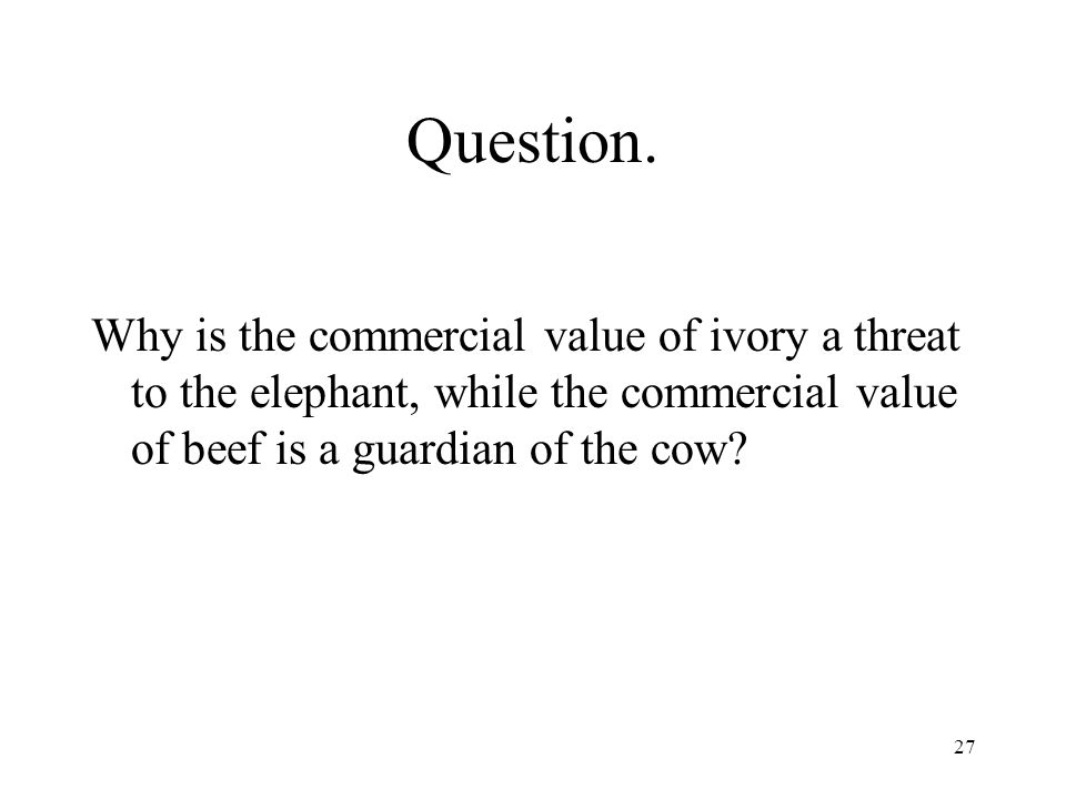 27 Question. Why is the commercial value of ivory a threat to the elephant, while the commercial value of beef is a guardian of the cow?