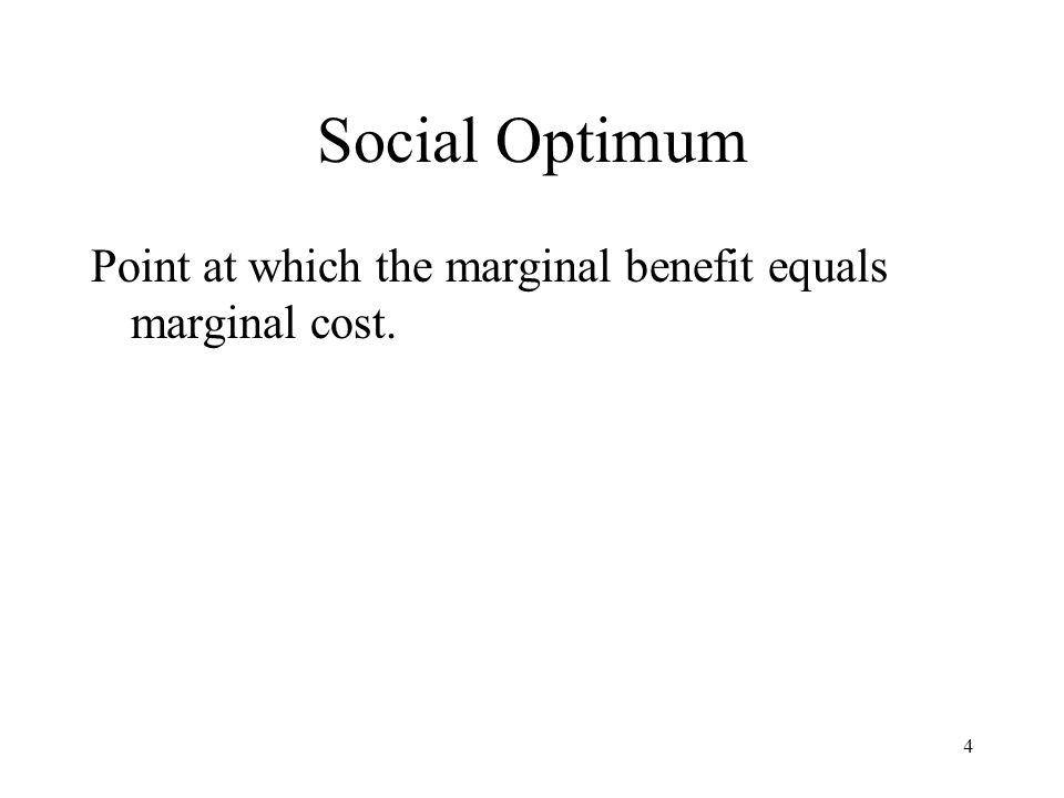 4 Social Optimum Point at which the marginal benefit equals marginal cost.