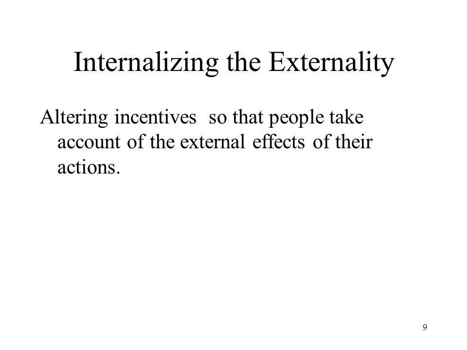9 Internalizing the Externality Altering incentives so that people take account of the external effects of their actions.