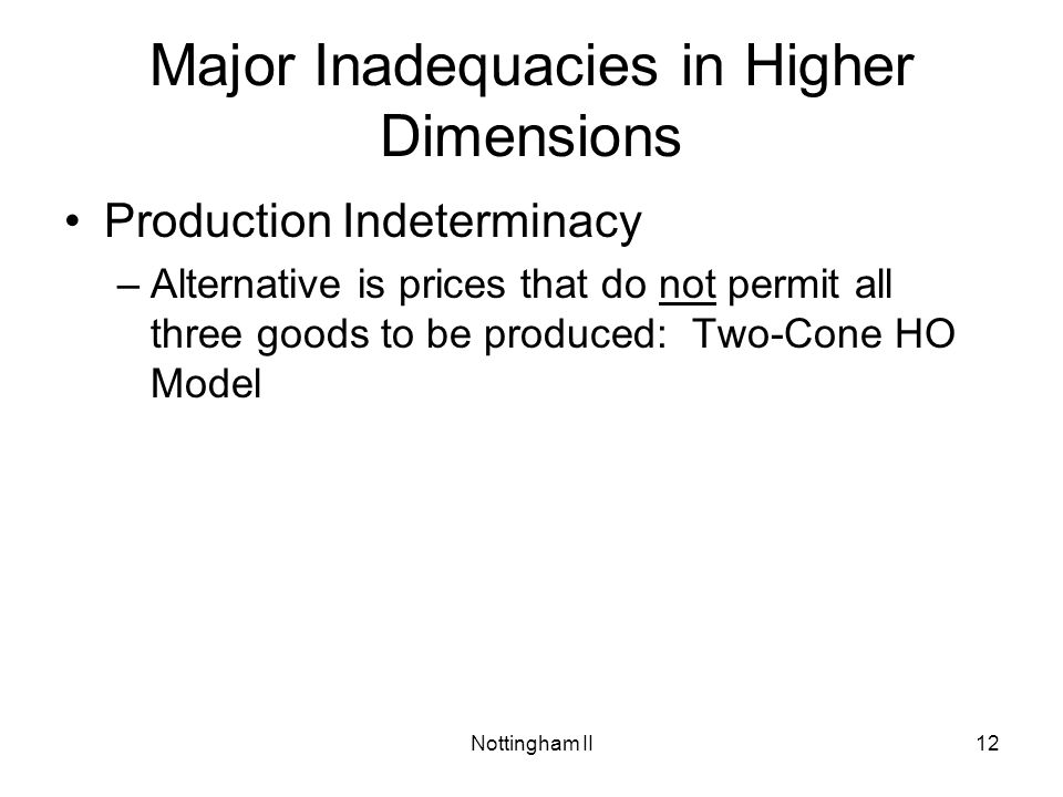 Nottingham II12 Major Inadequacies in Higher Dimensions Production Indeterminacy –Alternative is prices that do not permit all three goods to be produ