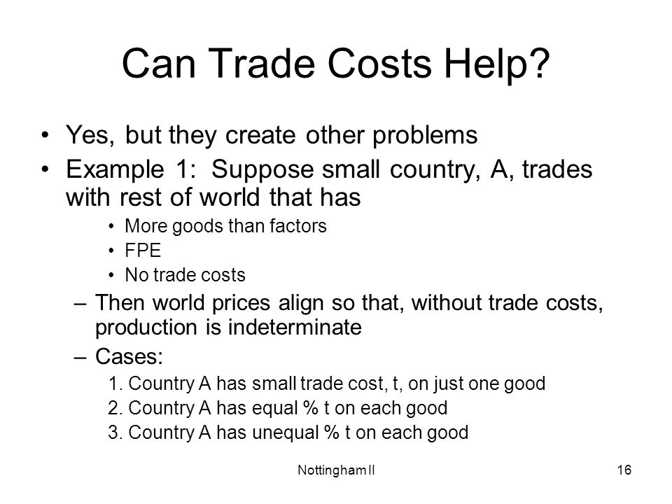 Nottingham II16 Can Trade Costs Help? Yes, but they create other problems Example 1: Suppose small country, A, trades with rest of world that has More