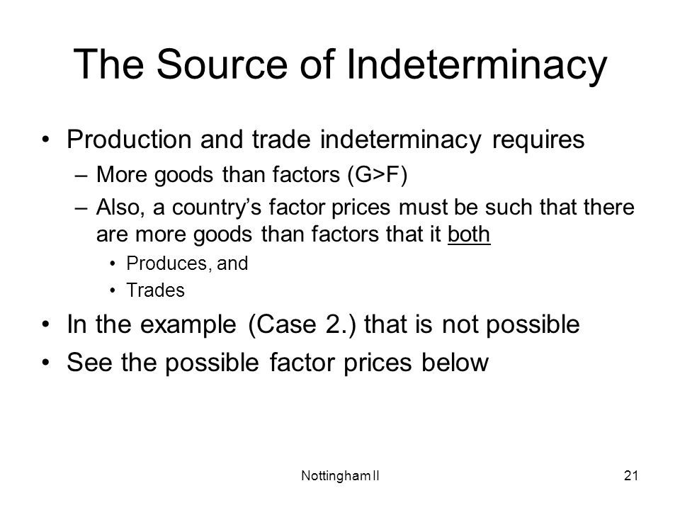 Nottingham II21 The Source of Indeterminacy Production and trade indeterminacy requires –More goods than factors (G>F) –Also, a countrys factor prices