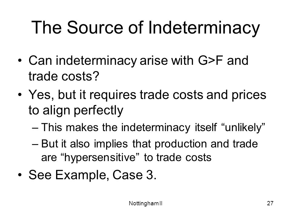 Nottingham II27 The Source of Indeterminacy Can indeterminacy arise with G>F and trade costs? Yes, but it requires trade costs and prices to align per