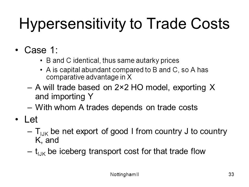 Nottingham II33 Hypersensitivity to Trade Costs Case 1: B and C identical, thus same autarky prices A is capital abundant compared to B and C, so A ha