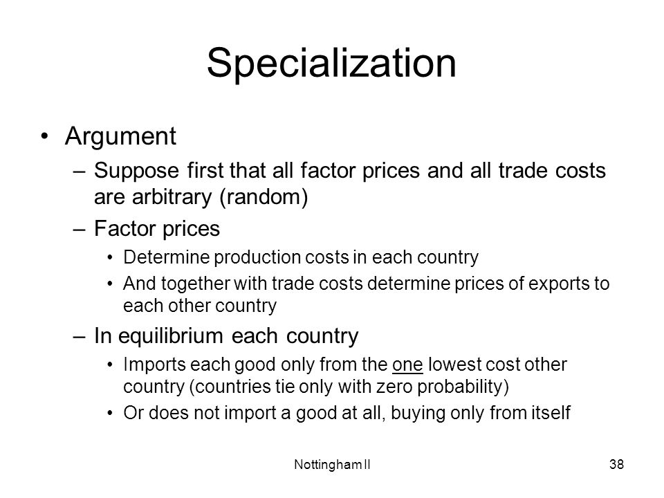 Nottingham II38 Specialization Argument –Suppose first that all factor prices and all trade costs are arbitrary (random) –Factor prices Determine prod