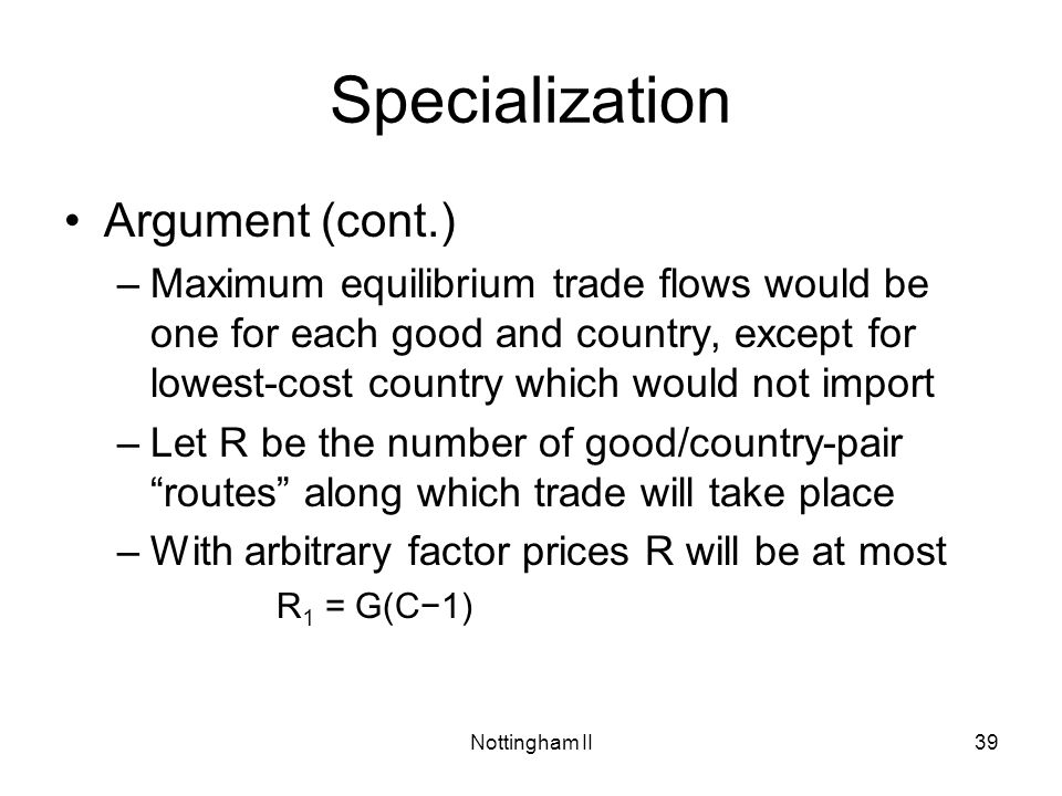Nottingham II39 Specialization Argument (cont.) –Maximum equilibrium trade flows would be one for each good and country, except for lowest-cost countr