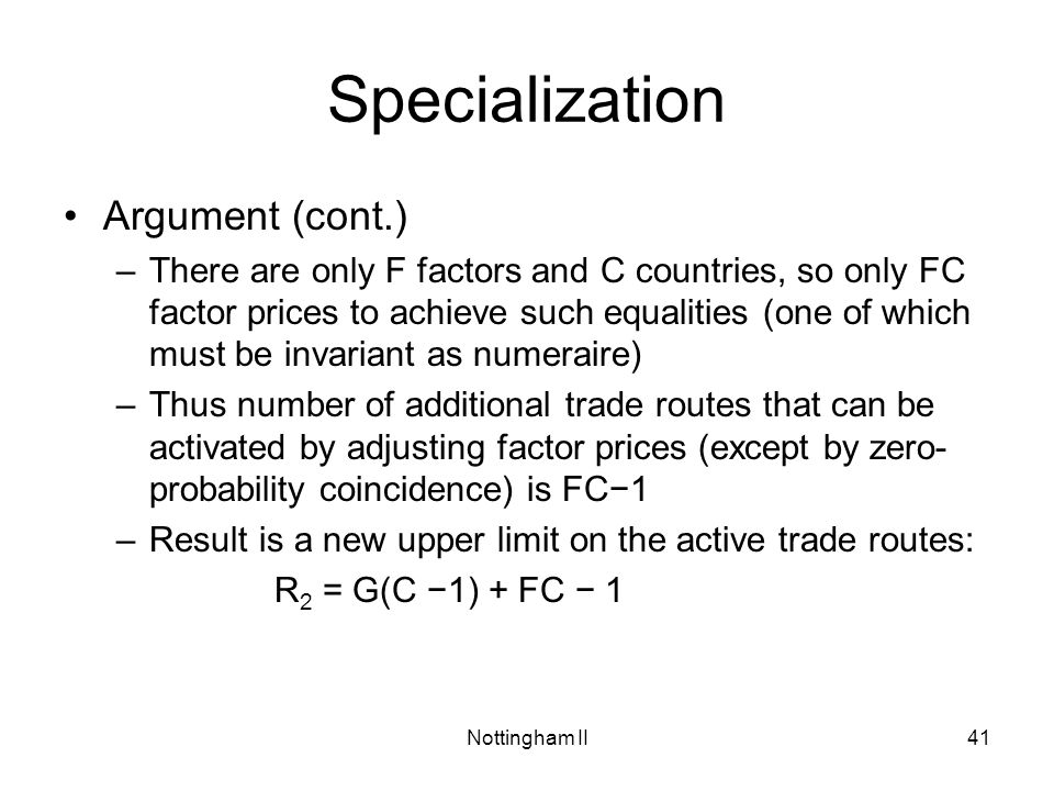 Nottingham II41 Specialization Argument (cont.) –There are only F factors and C countries, so only FC factor prices to achieve such equalities (one of