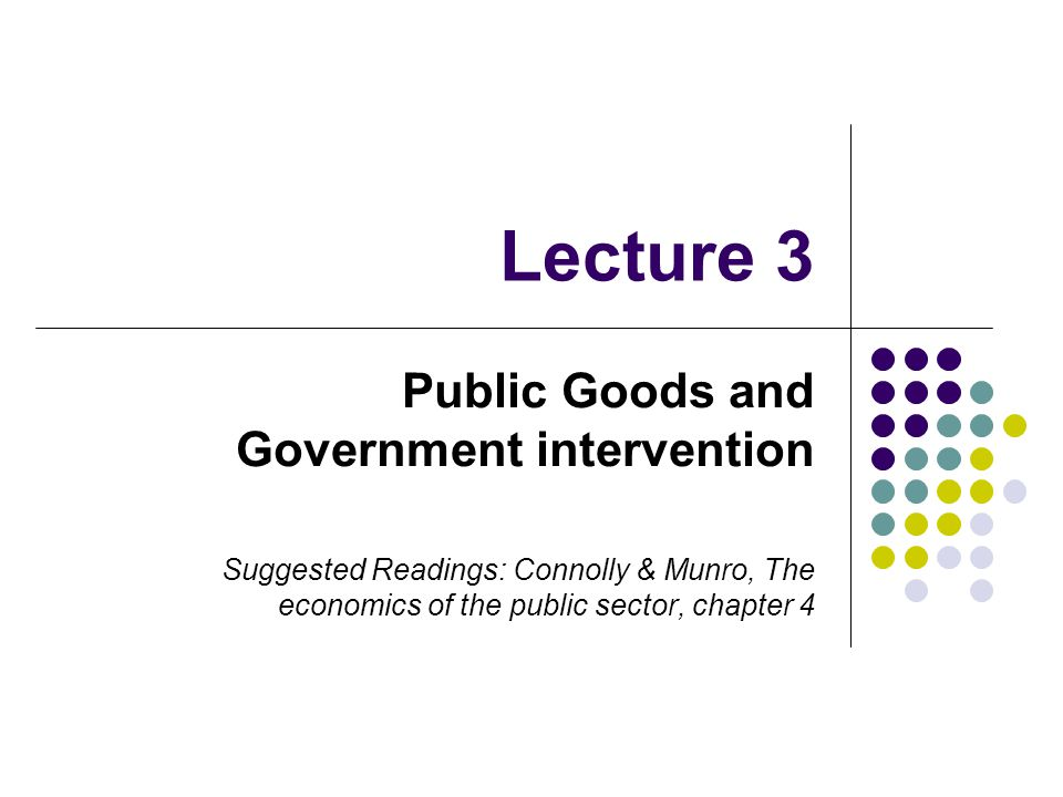 Lecture 3 Public Goods and Government intervention Suggested Readings: Connolly & Munro, The economics of the public sector, chapter 4