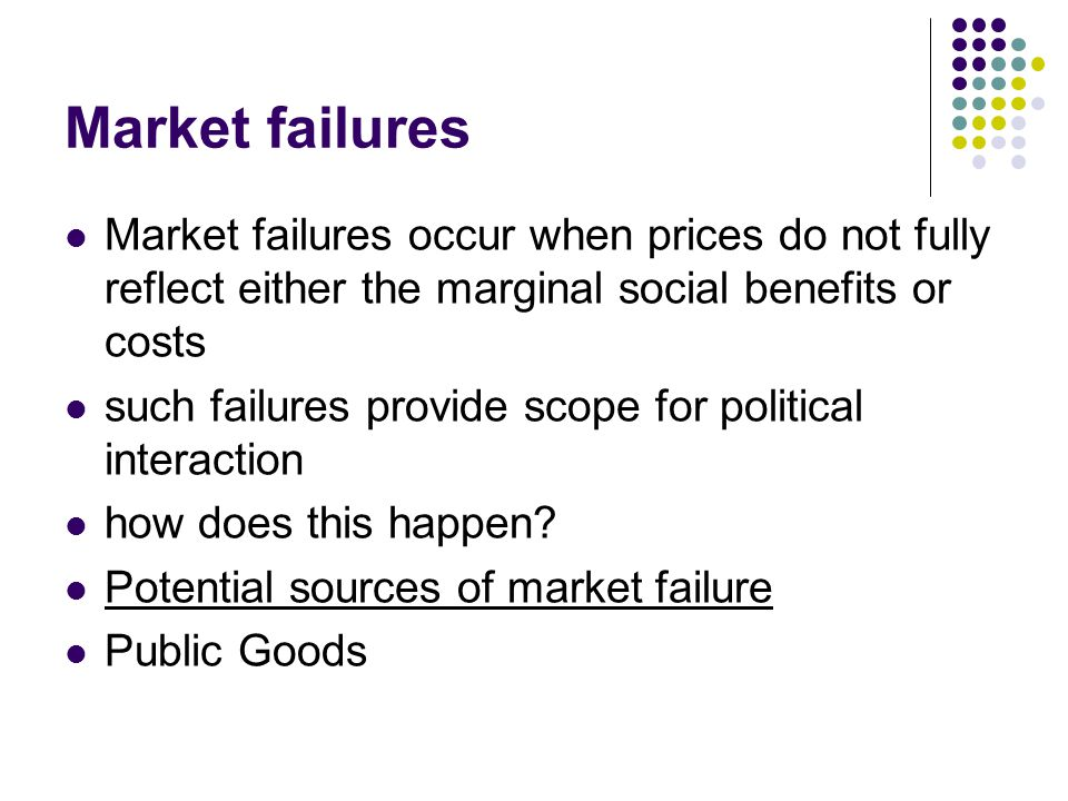 Market failures Market failures occur when prices do not fully reflect either the marginal social benefits or costs such failures provide scope for po
