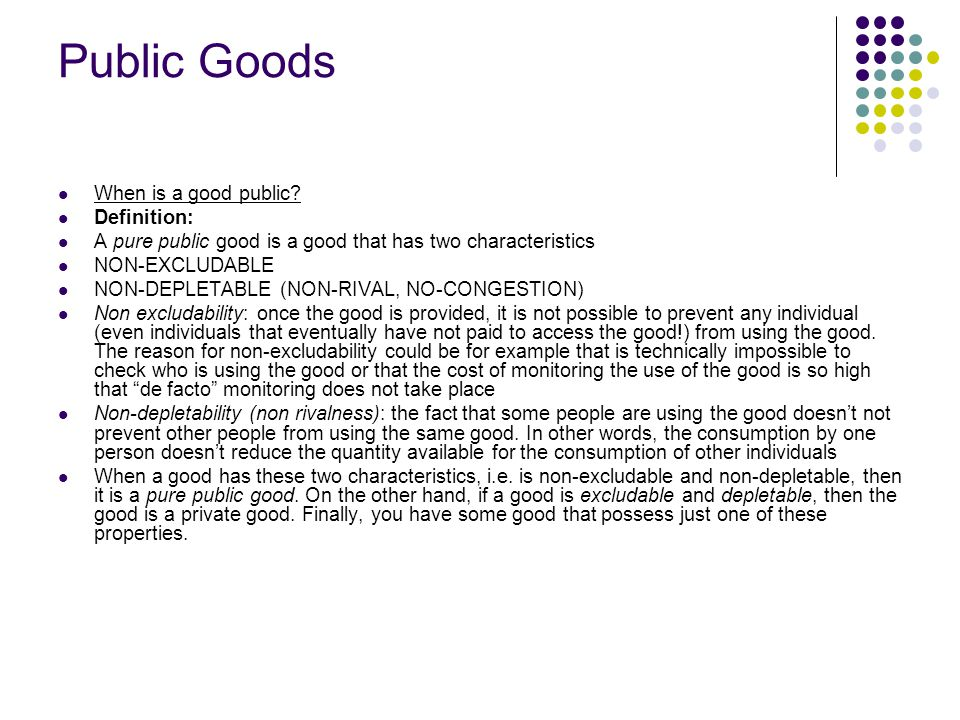 Public Goods When is a good public? Definition: A pure public good is a good that has two characteristics NON-EXCLUDABLE NON-DEPLETABLE (NON-RIVAL, NO