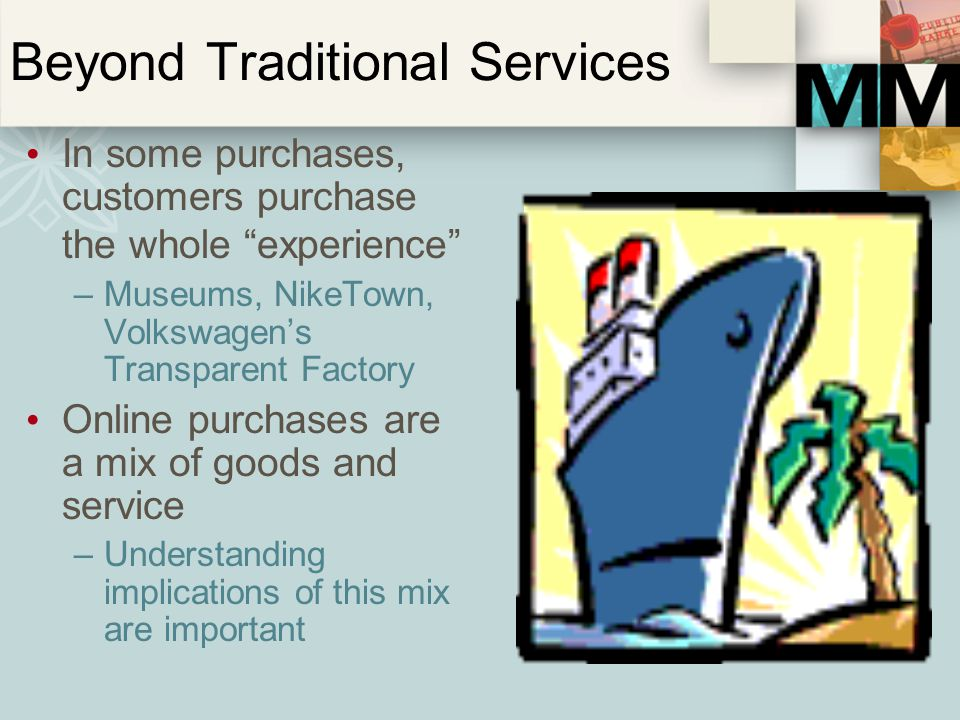 Beyond Traditional Services In some purchases, customers purchase the whole experience –Museums, NikeTown, Volkswagens Transparent Factory Online purc