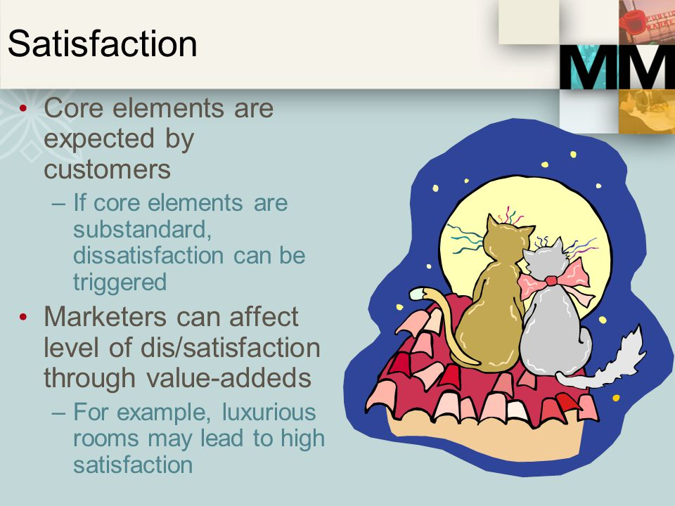 Satisfaction Core elements are expected by customers –If core elements are substandard, dissatisfaction can be triggered Marketers can affect level of