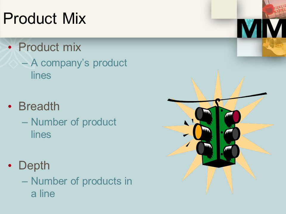 Product Mix Product mix –A companys product lines Breadth –Number of product lines Depth –Number of products in a line