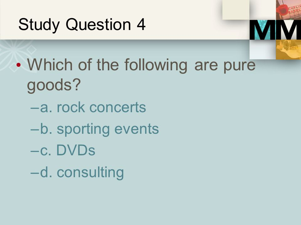 Study Question 4 Which of the following are pure goods? –a. rock concerts –b. sporting events –c. DVDs –d. consulting