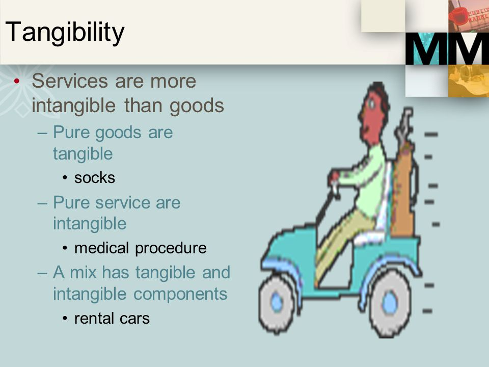 Tangibility Services are more intangible than goods –Pure goods are tangible socks –Pure service are intangible medical procedure –A mix has tangible