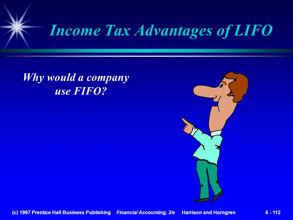 (c) 1997 Prentice Hall Business Publishing Financial Accounting, 3/e Harrison and Horngren 6 - 112 Income Tax Advantages of LIFO Why would a company u