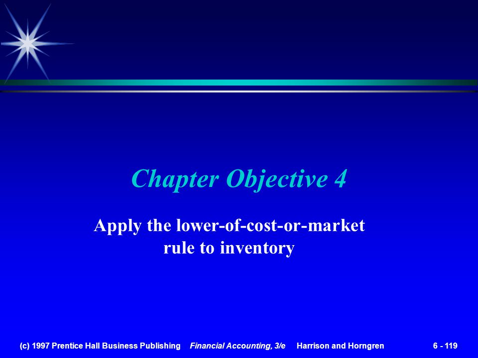 (c) 1997 Prentice Hall Business Publishing Financial Accounting, 3/e Harrison and Horngren 6 - 119 Chapter Objective 4 Apply the lower-of-cost-or-mark