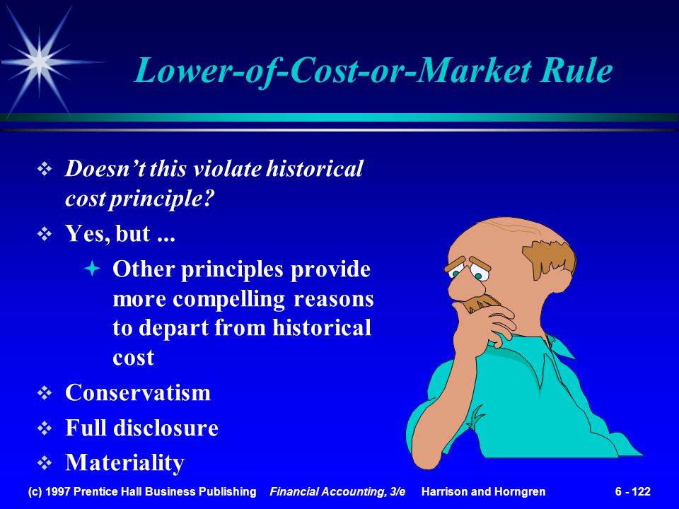 (c) 1997 Prentice Hall Business Publishing Financial Accounting, 3/e Harrison and Horngren 6 - 122 Doesnt this violate historical cost principle? Yes,