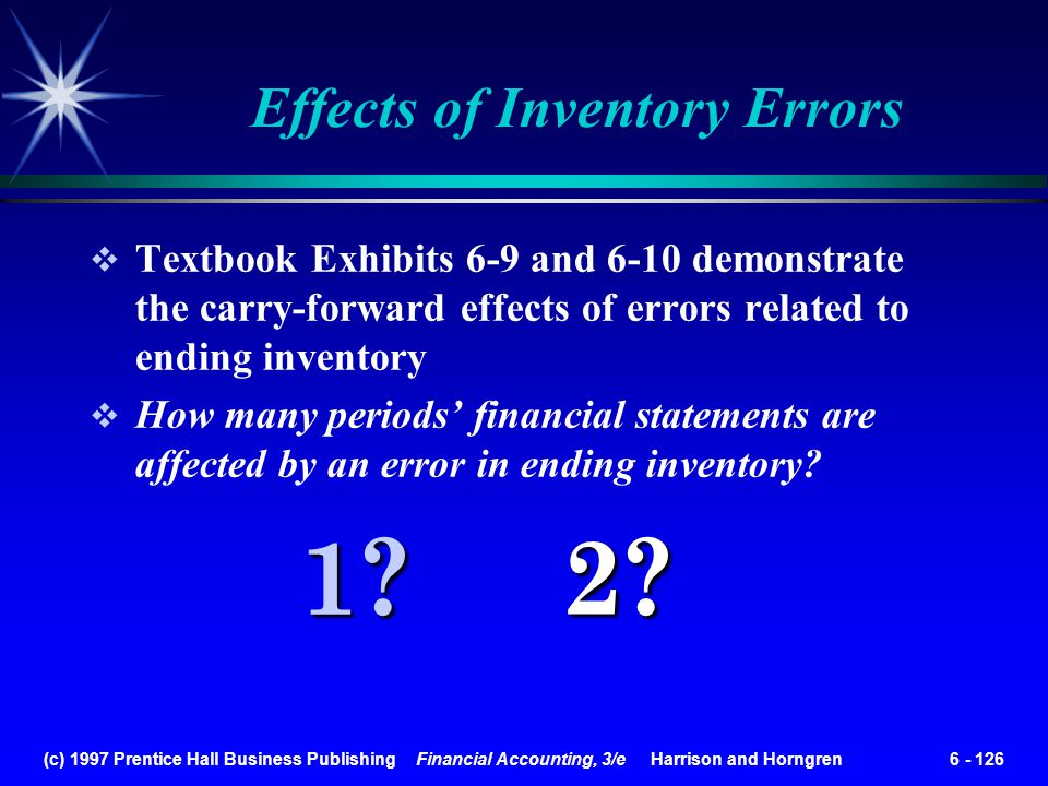 (c) 1997 Prentice Hall Business Publishing Financial Accounting, 3/e Harrison and Horngren 6 - 126 Effects of Inventory Errors Textbook Exhibits 6-9 a