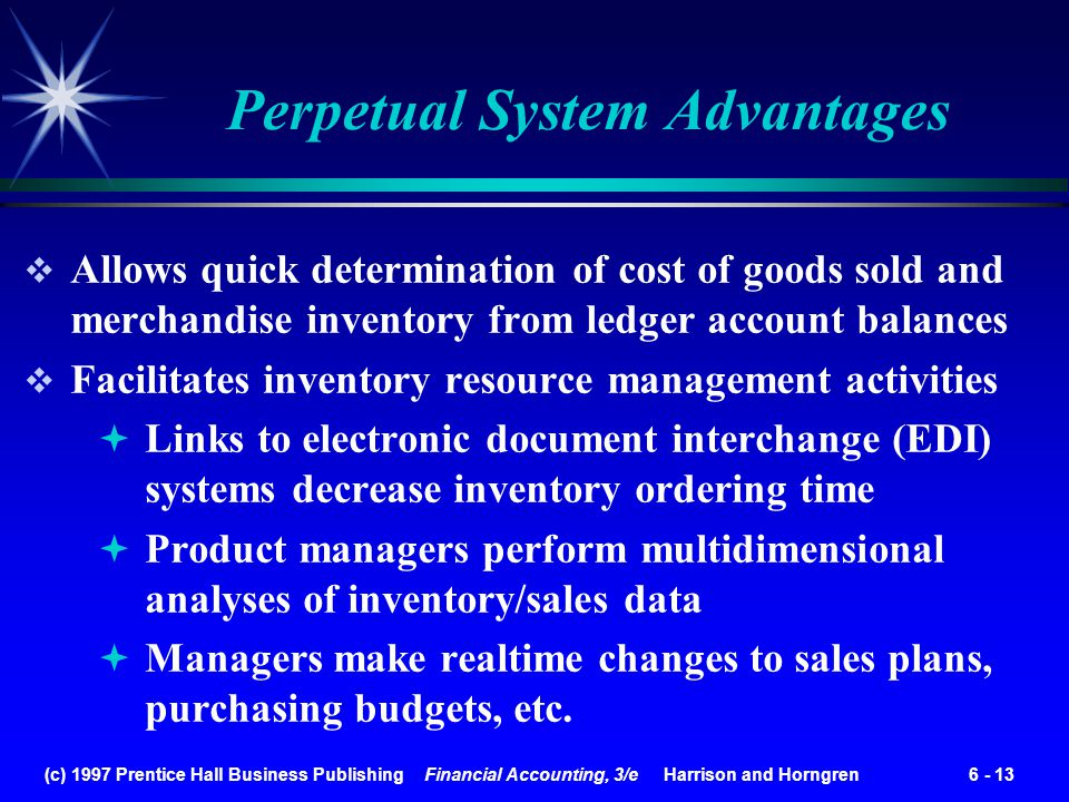 (c) 1997 Prentice Hall Business Publishing Financial Accounting, 3/e Harrison and Horngren 6 - 13 Allows quick determination of cost of goods sold and