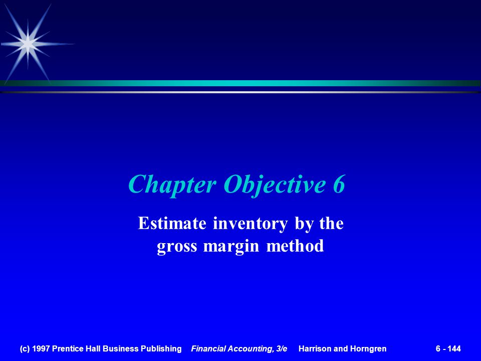 (c) 1997 Prentice Hall Business Publishing Financial Accounting, 3/e Harrison and Horngren 6 - 144 Chapter Objective 6 Estimate inventory by the gross