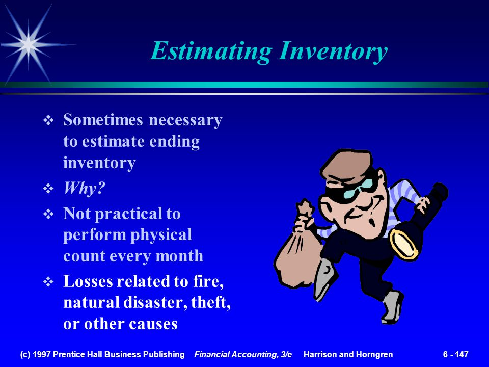 (c) 1997 Prentice Hall Business Publishing Financial Accounting, 3/e Harrison and Horngren 6 - 147 Estimating Inventory Sometimes necessary to estimat