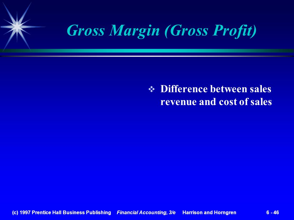 (c) 1997 Prentice Hall Business Publishing Financial Accounting, 3/e Harrison and Horngren 6 - 46 Gross Margin (Gross Profit) Difference between sales