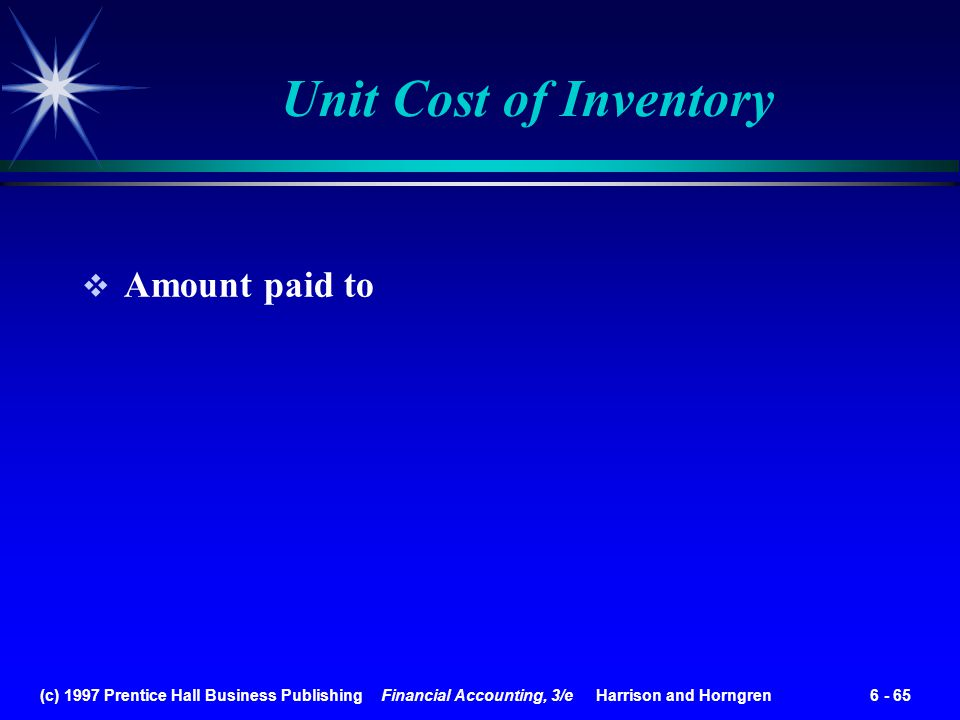 (c) 1997 Prentice Hall Business Publishing Financial Accounting, 3/e Harrison and Horngren 6 - 65 Unit Cost of Inventory Amount paid to