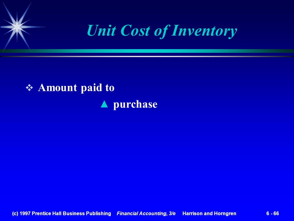 (c) 1997 Prentice Hall Business Publishing Financial Accounting, 3/e Harrison and Horngren 6 - 66 Unit Cost of Inventory Amount paid to purchase