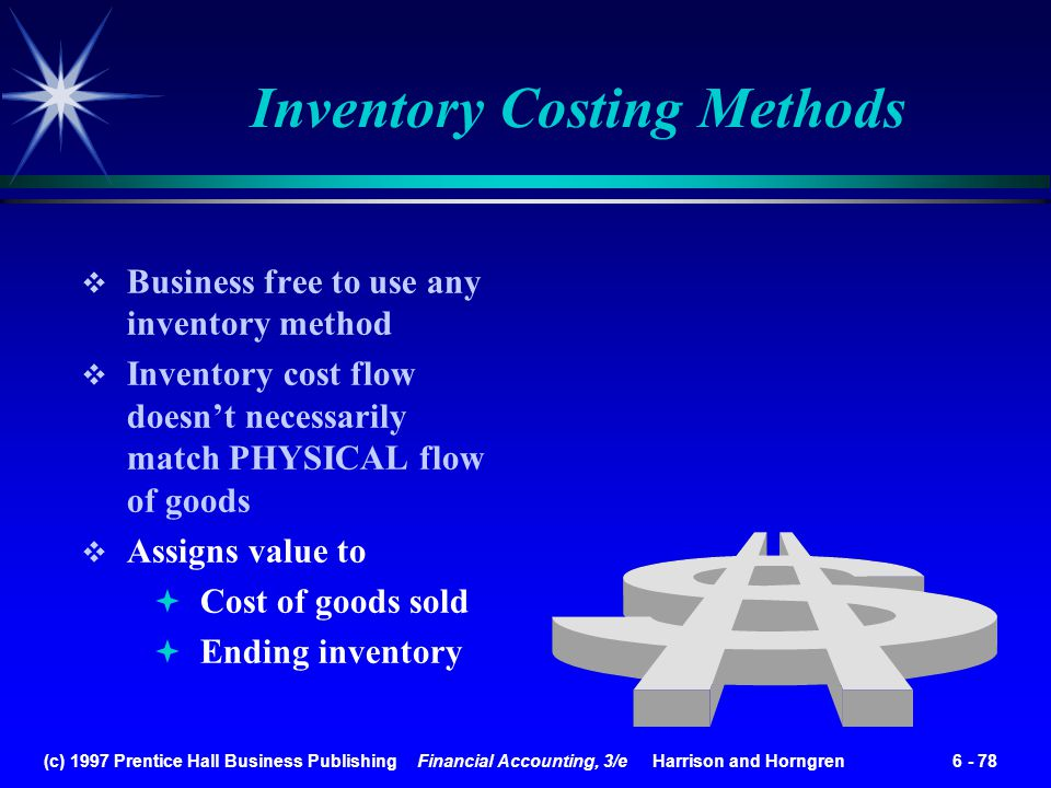 (c) 1997 Prentice Hall Business Publishing Financial Accounting, 3/e Harrison and Horngren 6 - 78 Inventory Costing Methods Business free to use any i