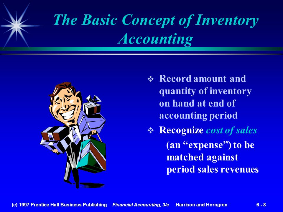 (c) 1997 Prentice Hall Business Publishing Financial Accounting, 3/e Harrison and Horngren 6 - 8 The Basic Concept of Inventory Accounting Record amou