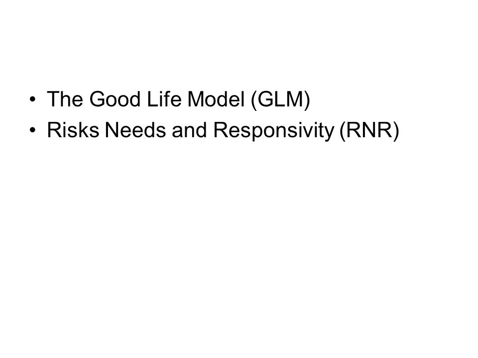 The Good Life Model (GLM) Risks Needs and Responsivity (RNR)