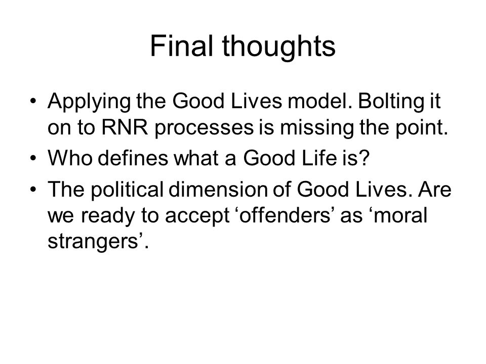 Final thoughts Applying the Good Lives model.Bolting it on to RNR processes is missing the point.