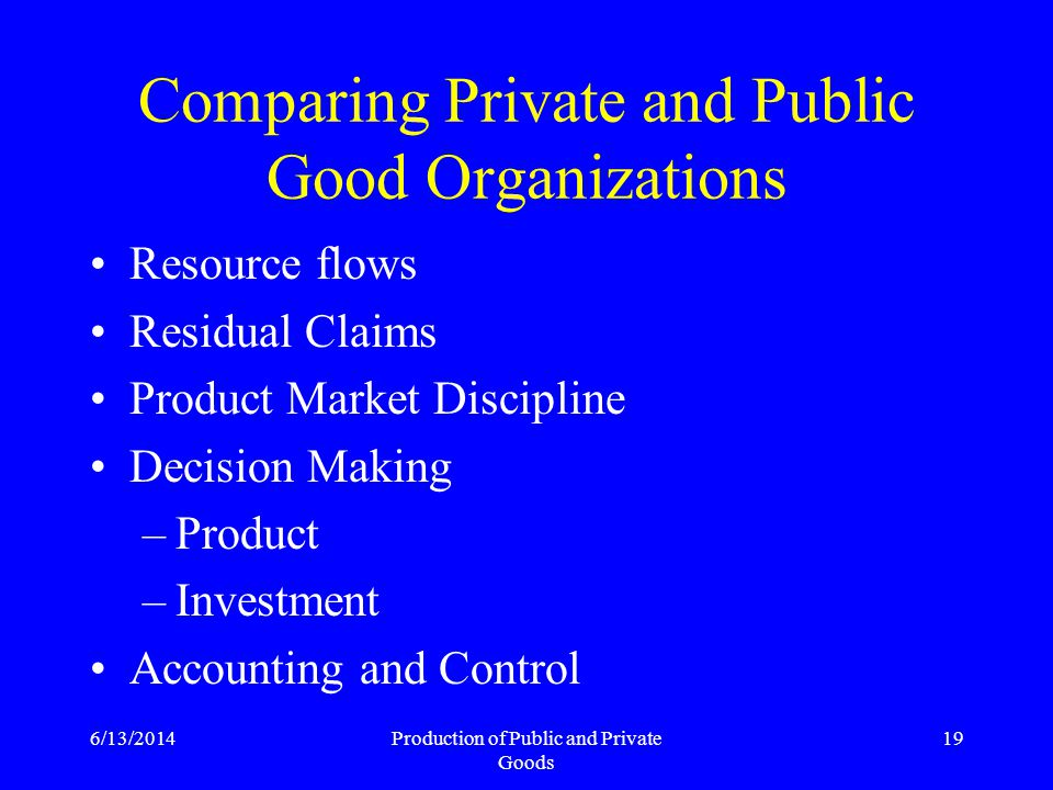 6/13/2014Production of Public and Private Goods 19 Comparing Private and Public Good Organizations Resource flows Residual Claims Product Market Discipline Decision Making –Product –Investment Accounting and Control