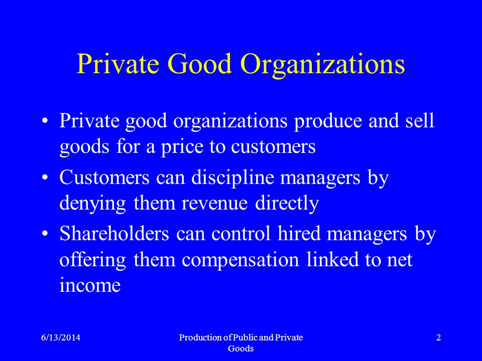 6/13/2014Production of Public and Private Goods 43 In Public Good Organizations none of the above three reasons applicable No residual claimant Public goods are not sold Production investment decisions made by governing bodies