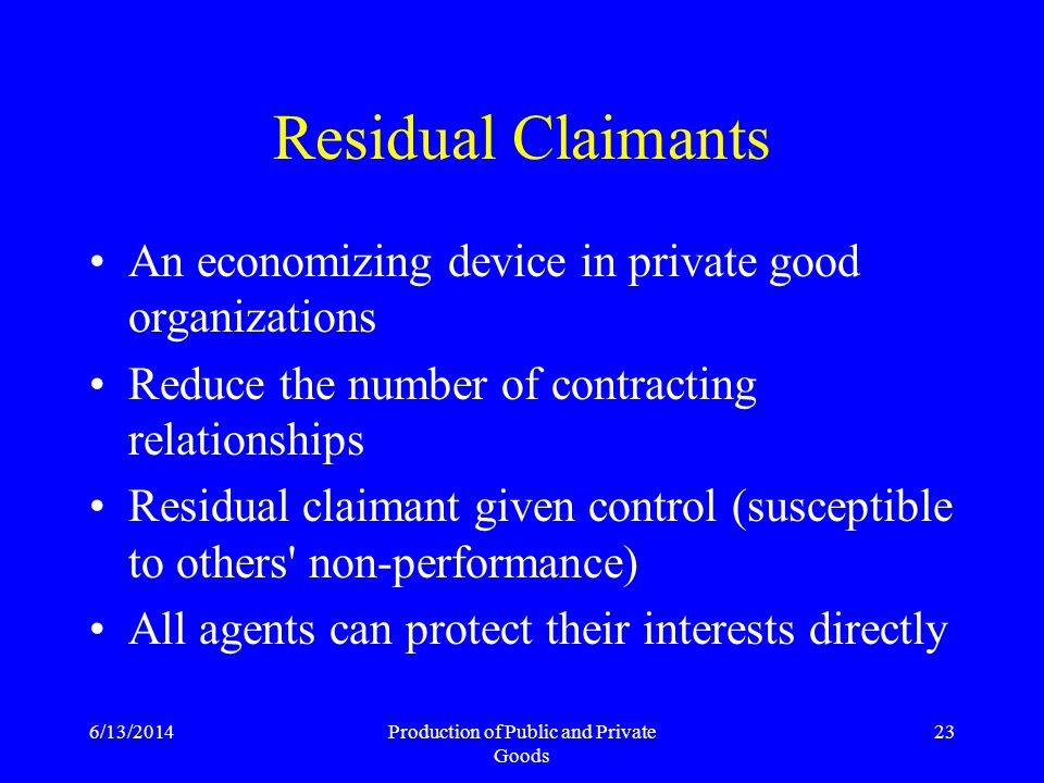 6/13/2014Production of Public and Private Goods 23 Residual Claimants An economizing device in private good organizations Reduce the number of contracting relationships Residual claimant given control (susceptible to others non-performance) All agents can protect their interests directly